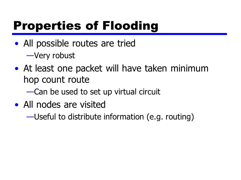 Properties of Flooding All possible routes are tried —Very robust At least one packet will have taken minimum hop count route —Can be used to set up virtual circuit All nodes are visited —Useful to distribute information (e.g.