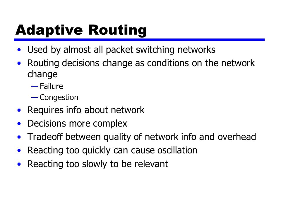 Adaptive Routing Used by almost all packet switching networks Routing decisions change as conditions on the network change —Failure —Congestion Requires info about network Decisions more complex Tradeoff between quality of network info and overhead Reacting too quickly can cause oscillation Reacting too slowly to be relevant