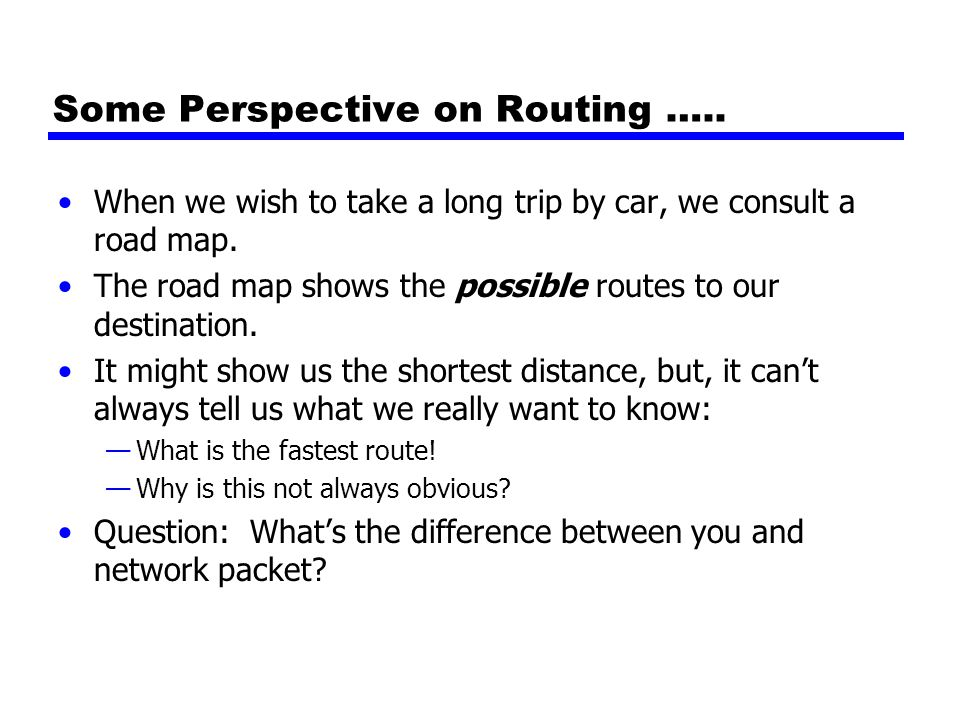 Some Perspective on Routing ….. When we wish to take a long trip by car, we consult a road map.