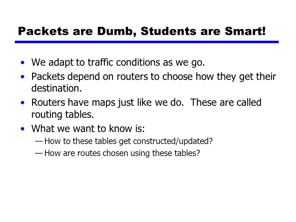 Packets are Dumb, Students are Smart. We adapt to traffic conditions as we go.