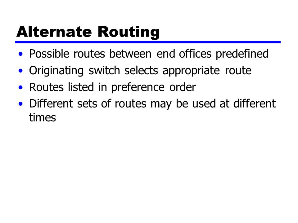Alternate Routing Possible routes between end offices predefined Originating switch selects appropriate route Routes listed in preference order Different sets of routes may be used at different times