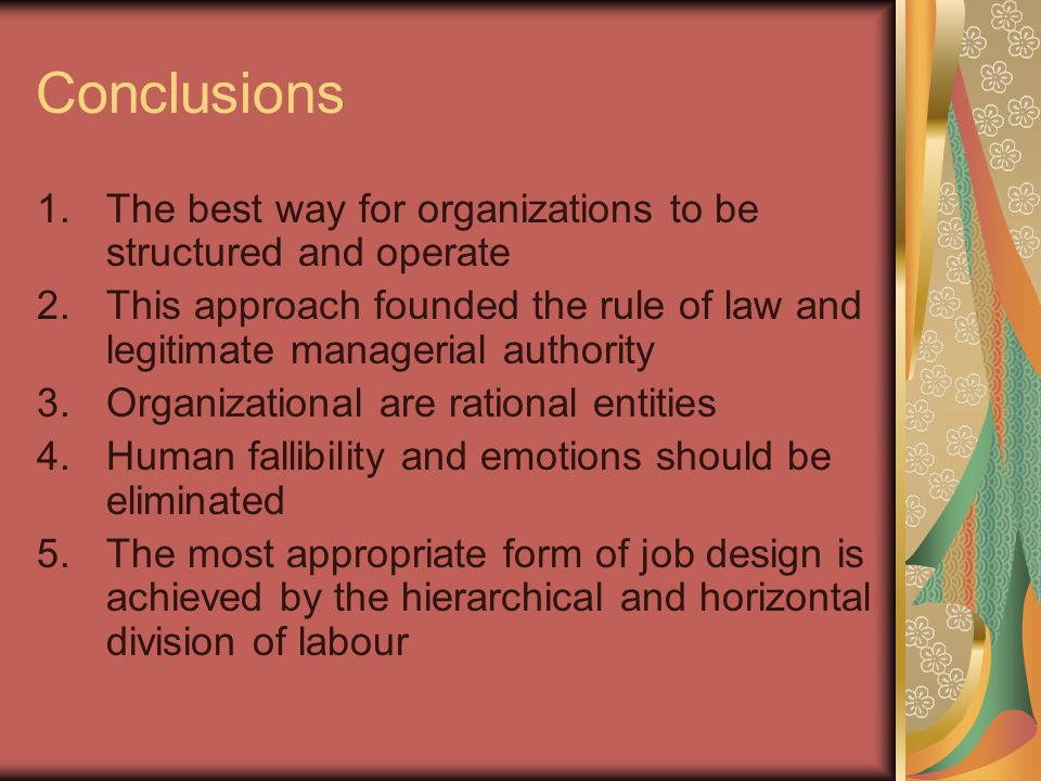 Conclusions 1.The best way for organizations to be structured and operate 2.This approach founded the rule of law and legitimate managerial authority 3.Organizational are rational entities 4.Human fallibility and emotions should be eliminated 5.The most appropriate form of job design is achieved by the hierarchical and horizontal division of labour