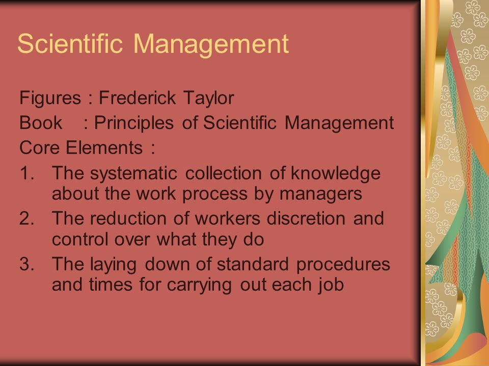 Scientific Management Figures : Frederick Taylor Book : Principles of Scientific Management Core Elements : 1.The systematic collection of knowledge about the work process by managers 2.The reduction of workers discretion and control over what they do 3.The laying down of standard procedures and times for carrying out each job