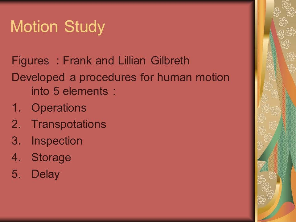 Motion Study Figures : Frank and Lillian Gilbreth Developed a procedures for human motion into 5 elements : 1.Operations 2.Transpotations 3.Inspection 4.Storage 5.Delay