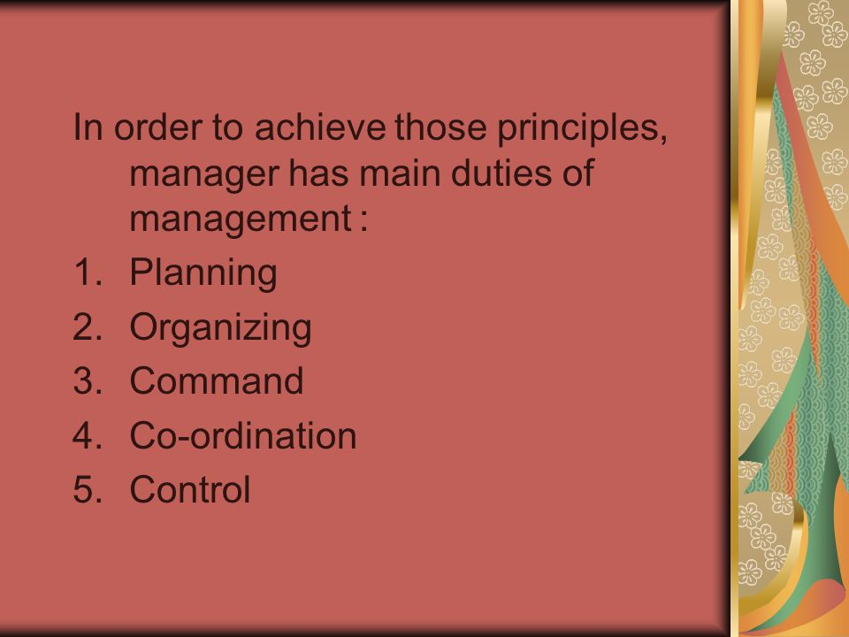 In order to achieve those principles, manager has main duties of management : 1.Planning 2.Organizing 3.Command 4.Co-ordination 5.Control