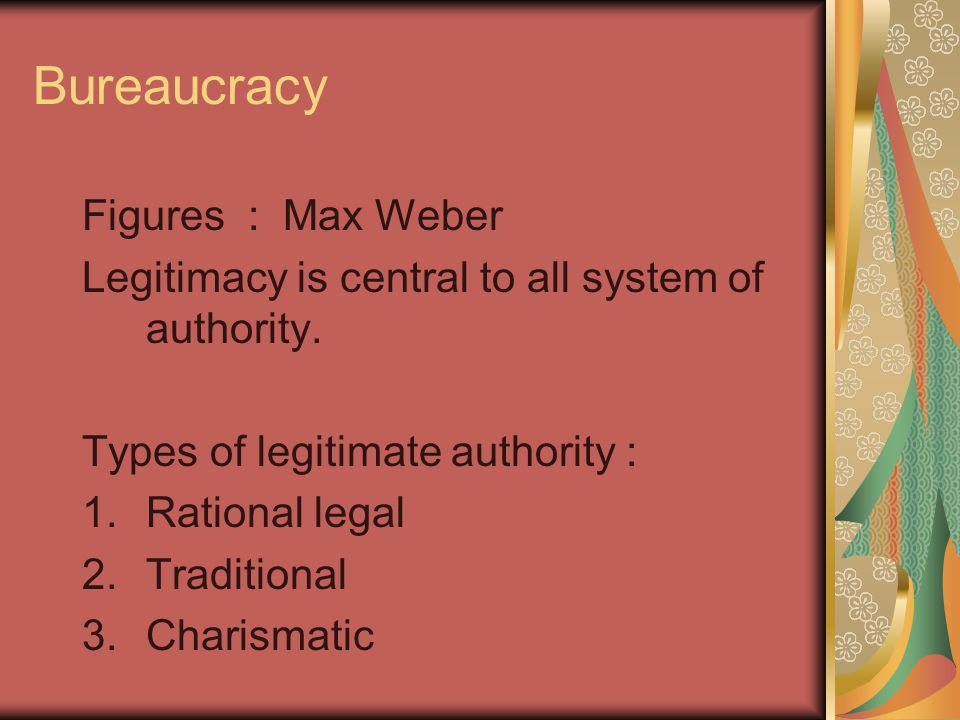 Bureaucracy Figures : Max Weber Legitimacy is central to all system of authority.
