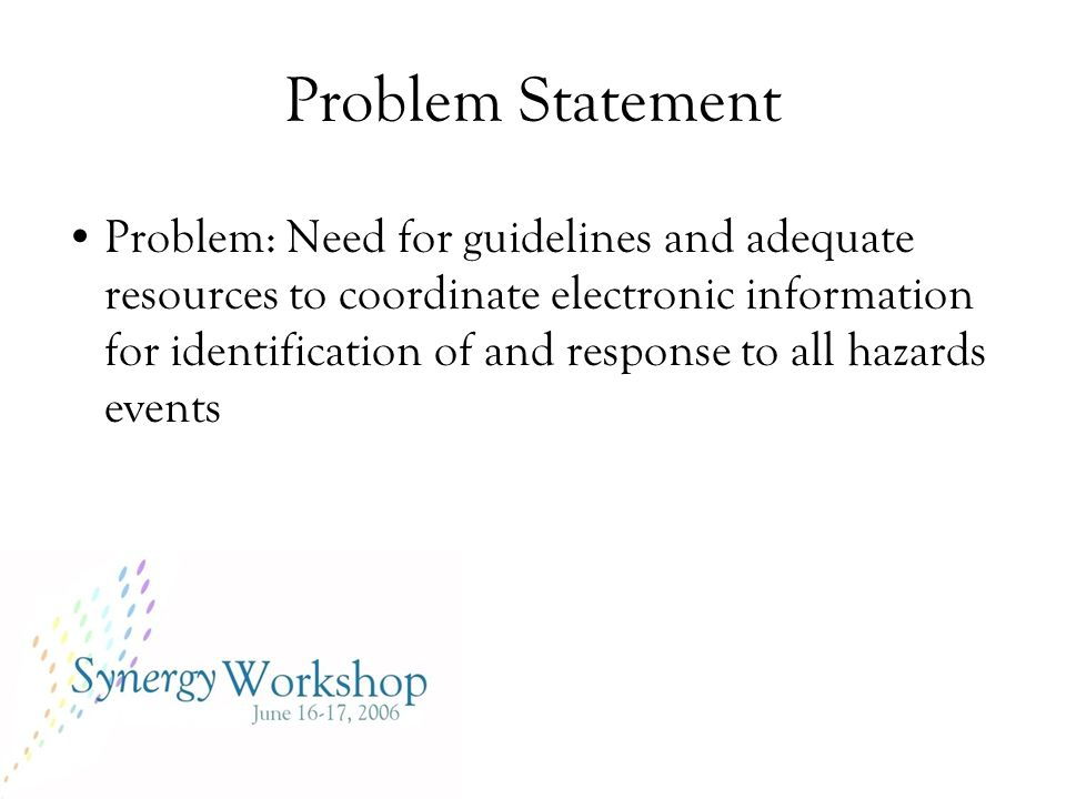 Problem Statement Problem: Need for guidelines and adequate resources to coordinate electronic information for identification of and response to all hazards events