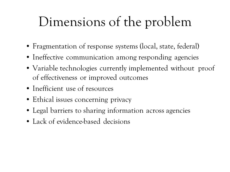 Dimensions of the problem Fragmentation of response systems (local, state, federal) Ineffective communication among responding agencies Variable technologies currently implemented without proof of effectiveness or improved outcomes Inefficient use of resources Ethical issues concerning privacy Legal barriers to sharing information across agencies Lack of evidence-based decisions