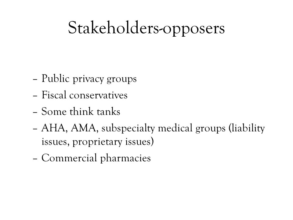 Stakeholders-opposers –Public privacy groups –Fiscal conservatives –Some think tanks –AHA, AMA, subspecialty medical groups (liability issues, proprietary issues) –Commercial pharmacies