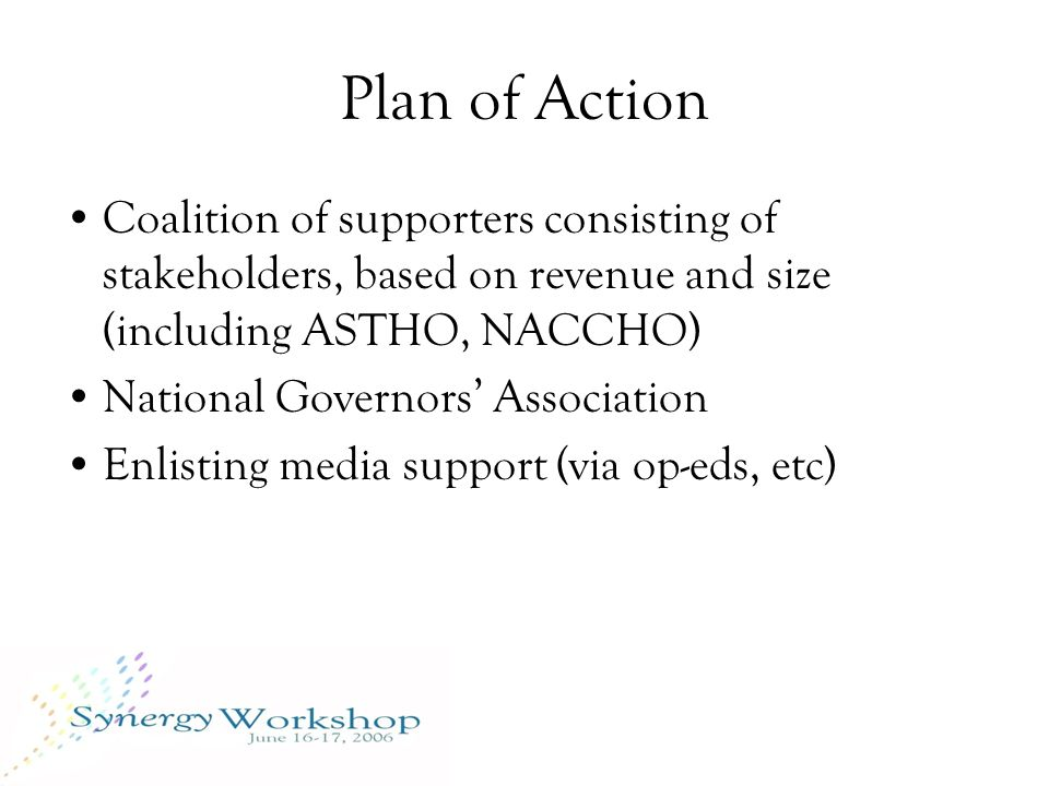 Plan of Action Coalition of supporters consisting of stakeholders, based on revenue and size (including ASTHO, NACCHO) National Governors' Association Enlisting media support (via op-eds, etc)