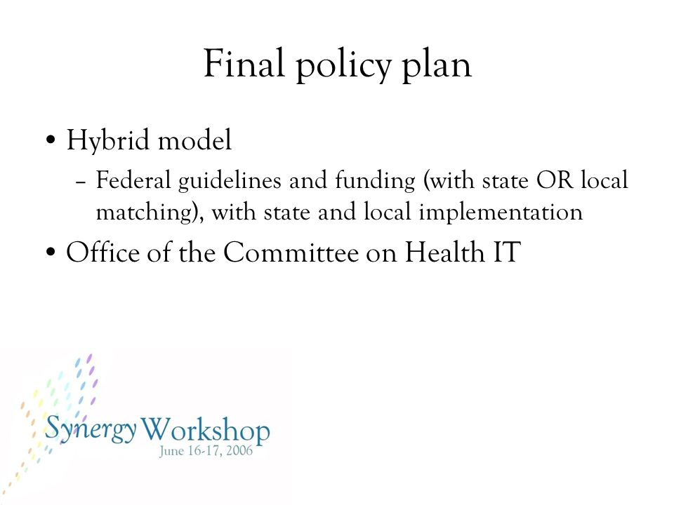 Final policy plan Hybrid model –Federal guidelines and funding (with state OR local matching), with state and local implementation Office of the Committee on Health IT