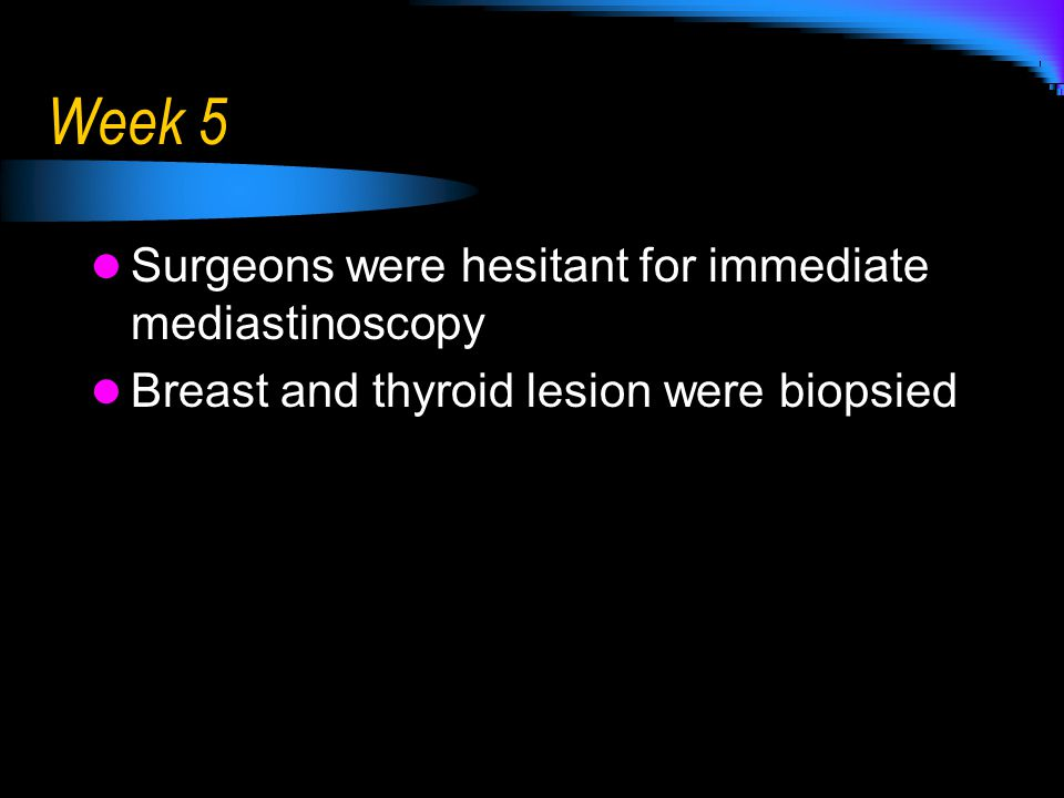 Week 5 Surgeons were hesitant for immediate mediastinoscopy Breast and thyroid lesion were biopsied