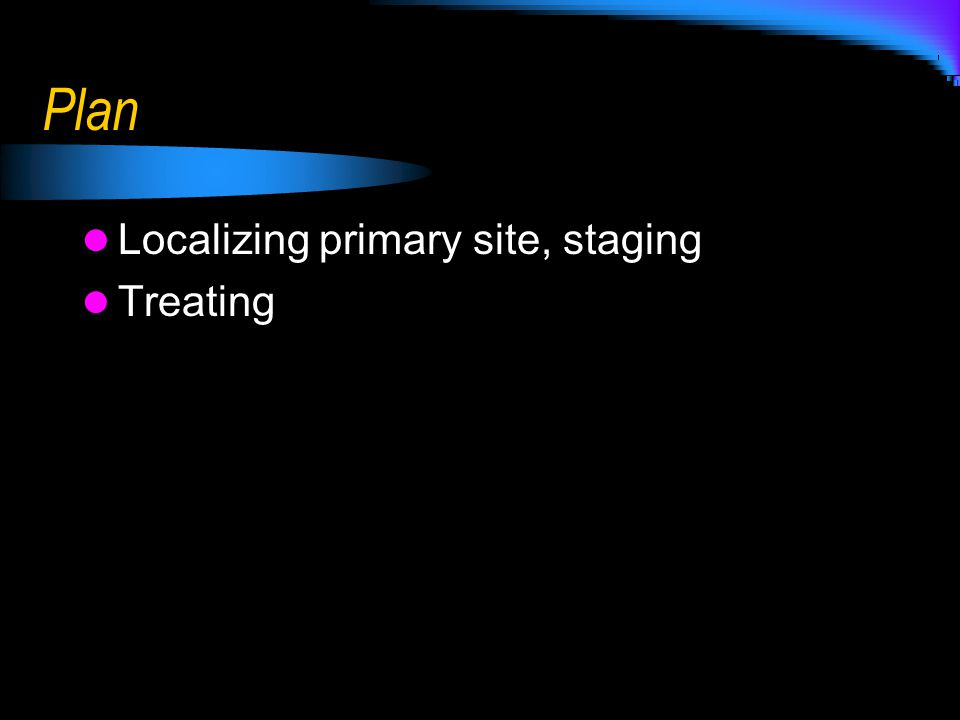 Plan Localizing primary site, staging Treating