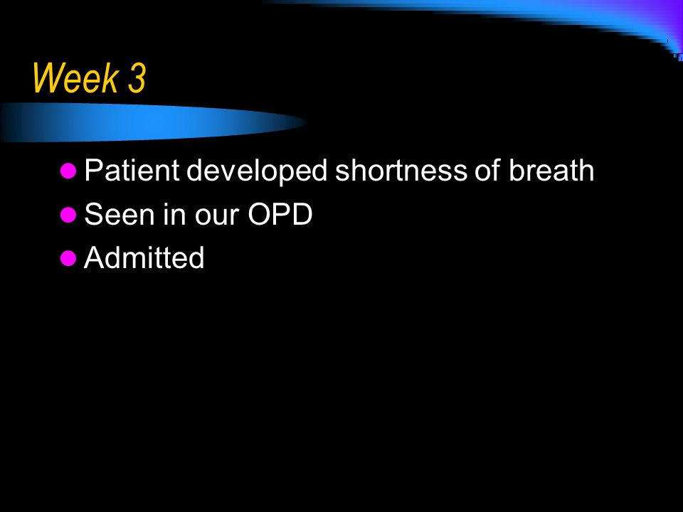 Week 3 Patient developed shortness of breath Seen in our OPD Admitted