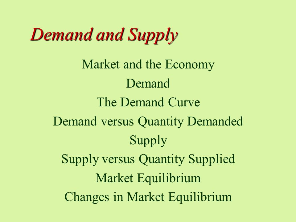 Demand and Supply Market and the Economy Demand The Demand Curve Demand versus Quantity Demanded Supply Supply versus Quantity Supplied Market Equilibrium Changes in Market Equilibrium
