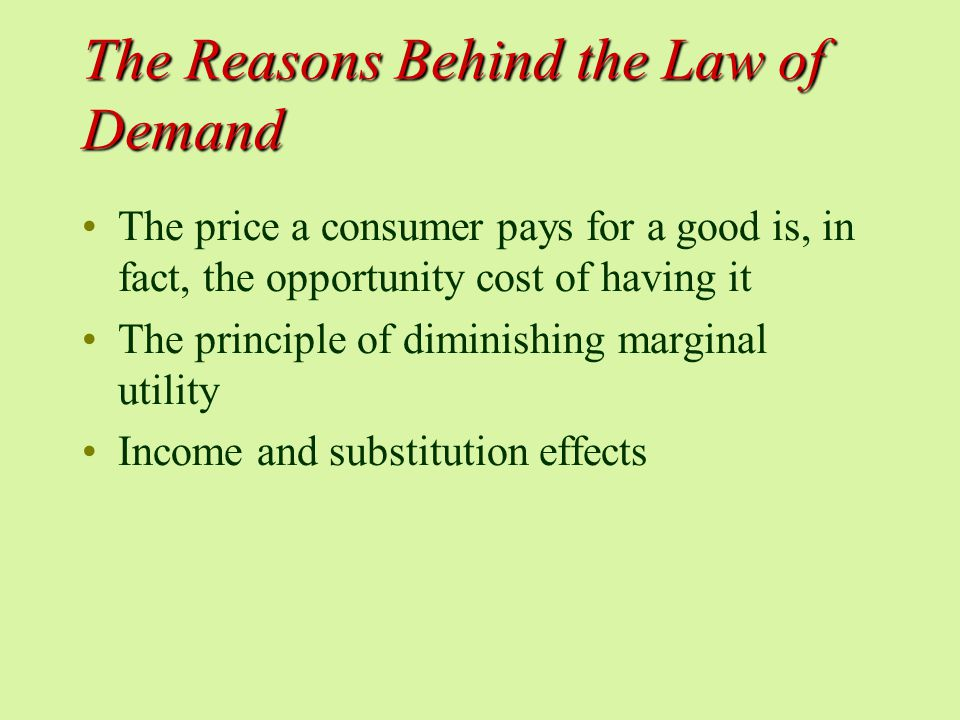 The Reasons Behind the Law of Demand The price a consumer pays for a good is, in fact, the opportunity cost of having it The principle of diminishing marginal utility Income and substitution effects