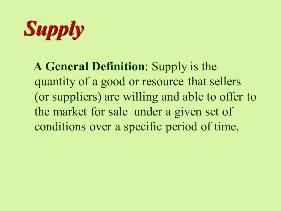 Supply A General Definition: Supply is the quantity of a good or resource that sellers (or suppliers) are willing and able to offer to the market for sale under a given set of conditions over a specific period of time.