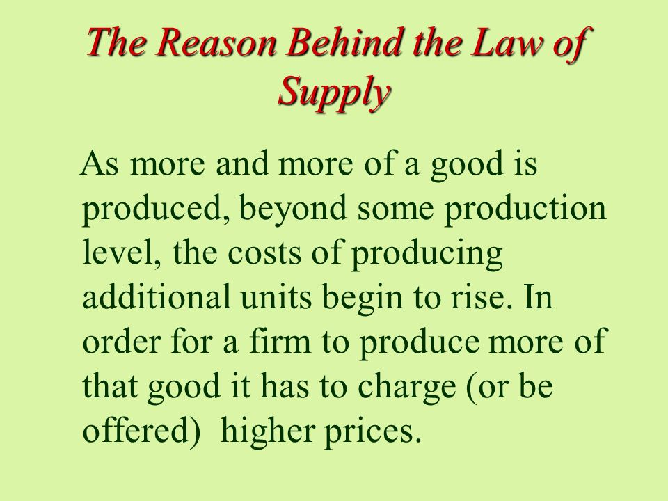 The Reason Behind the Law of Supply As more and more of a good is produced, beyond some production level, the costs of producing additional units begin to rise.