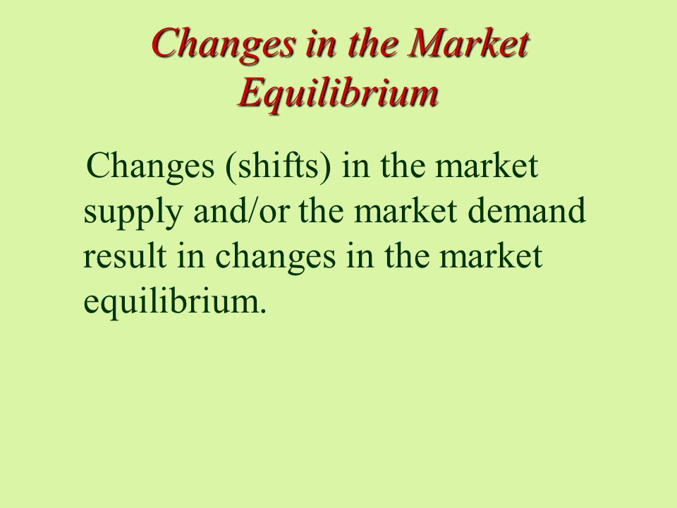 Changes in the Market Equilibrium Changes (shifts) in the market supply and/or the market demand result in changes in the market equilibrium.