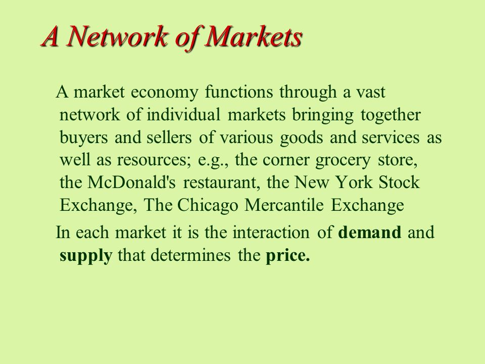 A Network of Markets A market economy functions through a vast network of individual markets bringing together buyers and sellers of various goods and services as well as resources; e.g., the corner grocery store, the McDonald s restaurant, the New York Stock Exchange, The Chicago Mercantile Exchange In each market it is the interaction of demand and supply that determines the price.