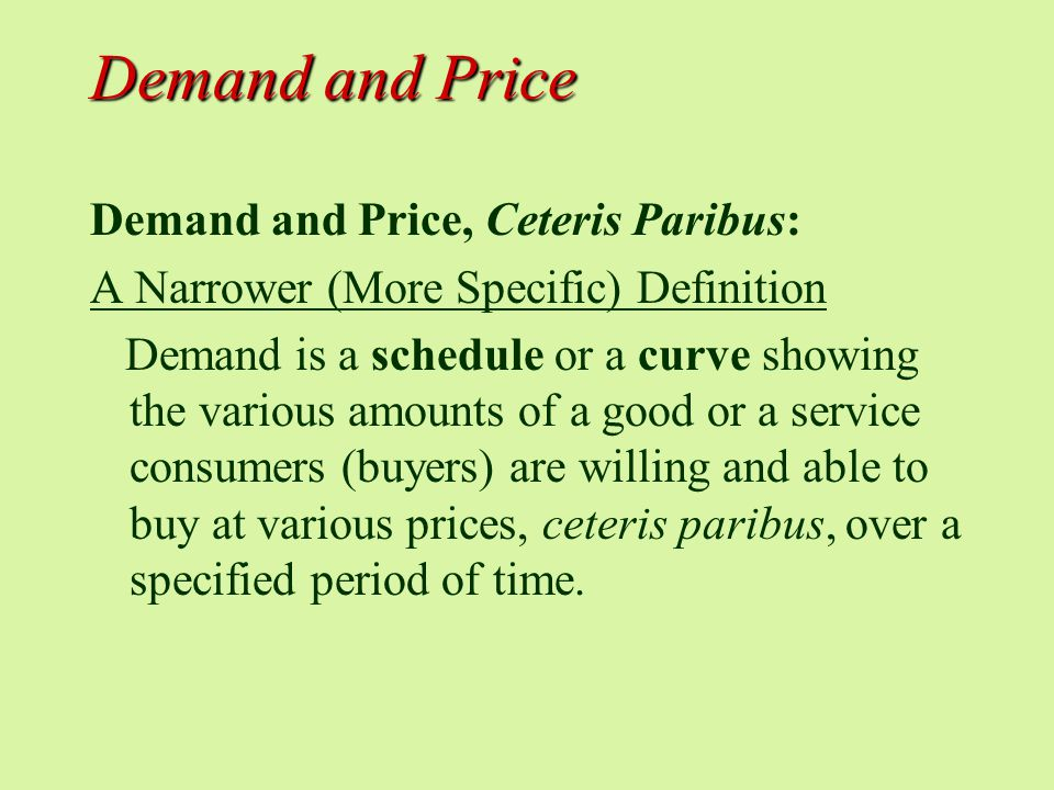 Demand and Price Demand and Price, Ceteris Paribus: A Narrower (More Specific) Definition Demand is a schedule or a curve showing the various amounts of a good or a service consumers (buyers) are willing and able to buy at various prices, ceteris paribus, over a specified period of time.