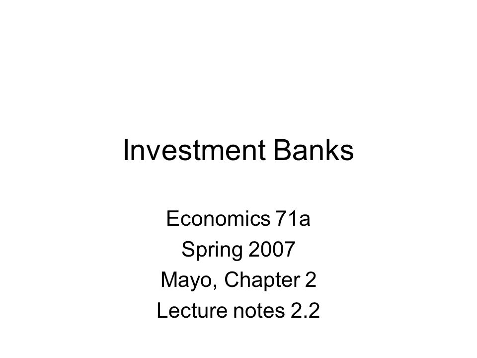 Investment Banks Economics 71a Spring 2007 Mayo, Chapter 2 Lecture notes 2.2