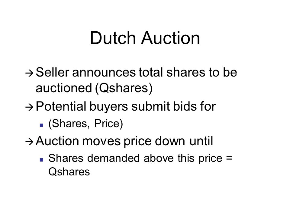 Dutch Auction  Seller announces total shares to be auctioned (Qshares)  Potential buyers submit bids for (Shares, Price)  Auction moves price down until Shares demanded above this price = Qshares
