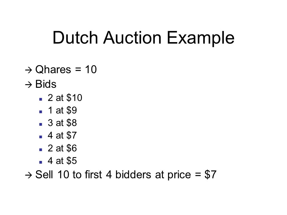 Dutch Auction Example  Qhares = 10  Bids 2 at $10 1 at $9 3 at $8 4 at $7 2 at $6 4 at $5  Sell 10 to first 4 bidders at price = $7