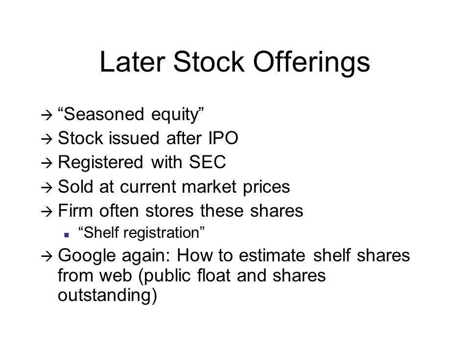 Later Stock Offerings  Seasoned equity  Stock issued after IPO  Registered with SEC  Sold at current market prices  Firm often stores these shares Shelf registration  Google again: How to estimate shelf shares from web (public float and shares outstanding)