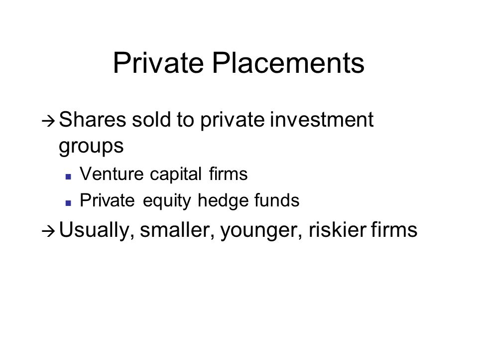 Private Placements  Shares sold to private investment groups Venture capital firms Private equity hedge funds  Usually, smaller, younger, riskier firms