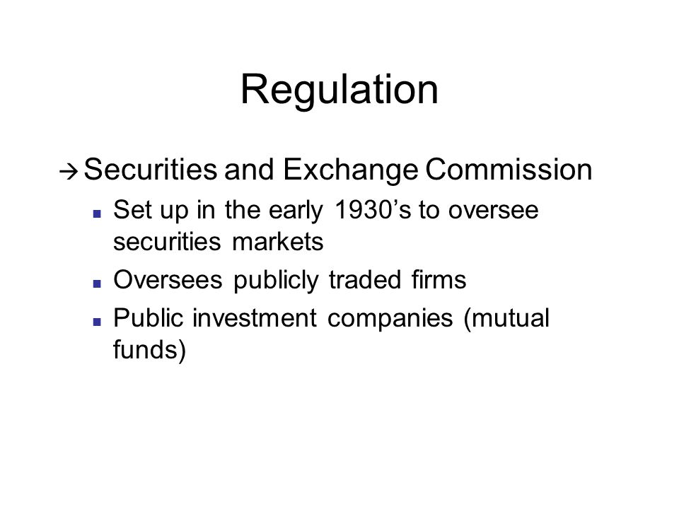 Regulation  Securities and Exchange Commission Set up in the early 1930's to oversee securities markets Oversees publicly traded firms Public investment companies (mutual funds)