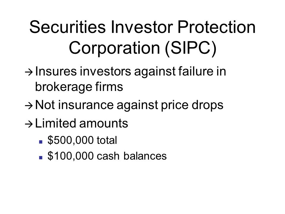 Securities Investor Protection Corporation (SIPC)  Insures investors against failure in brokerage firms  Not insurance against price drops  Limited amounts $500,000 total $100,000 cash balances