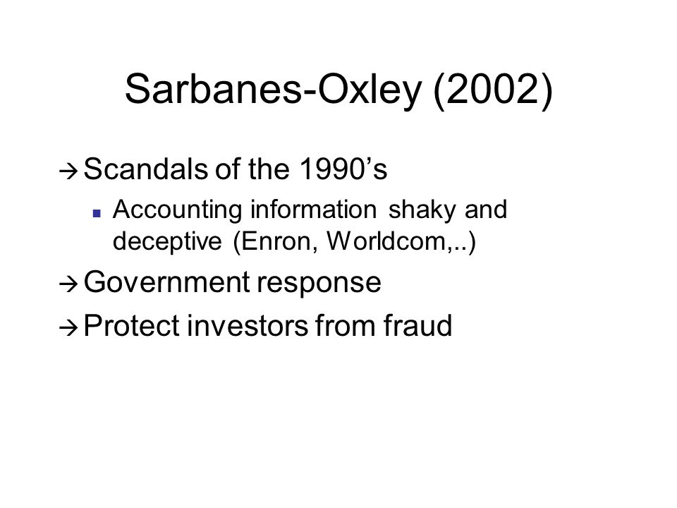 Sarbanes-Oxley (2002)  Scandals of the 1990's Accounting information shaky and deceptive (Enron, Worldcom,..)  Government response  Protect investors from fraud