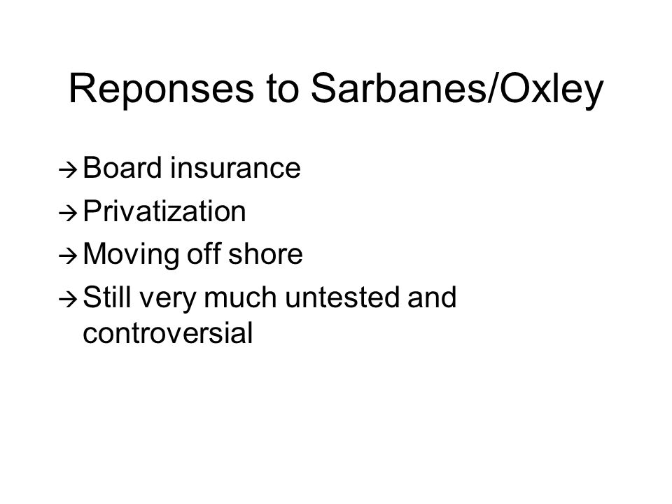 Reponses to Sarbanes/Oxley  Board insurance  Privatization  Moving off shore  Still very much untested and controversial