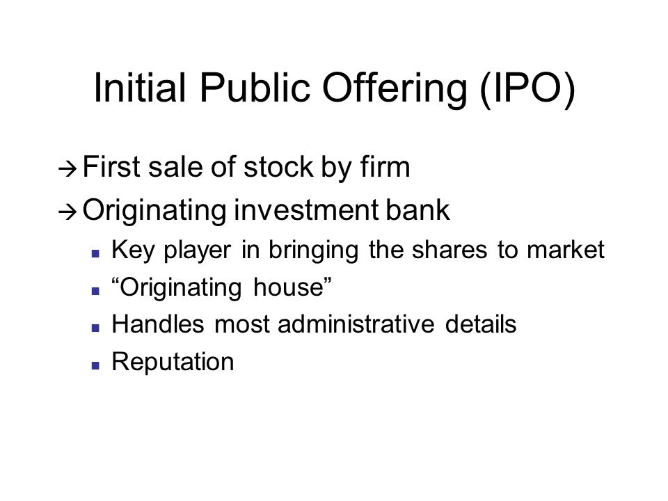 Initial Public Offering (IPO)  First sale of stock by firm  Originating investment bank Key player in bringing the shares to market Originating house Handles most administrative details Reputation