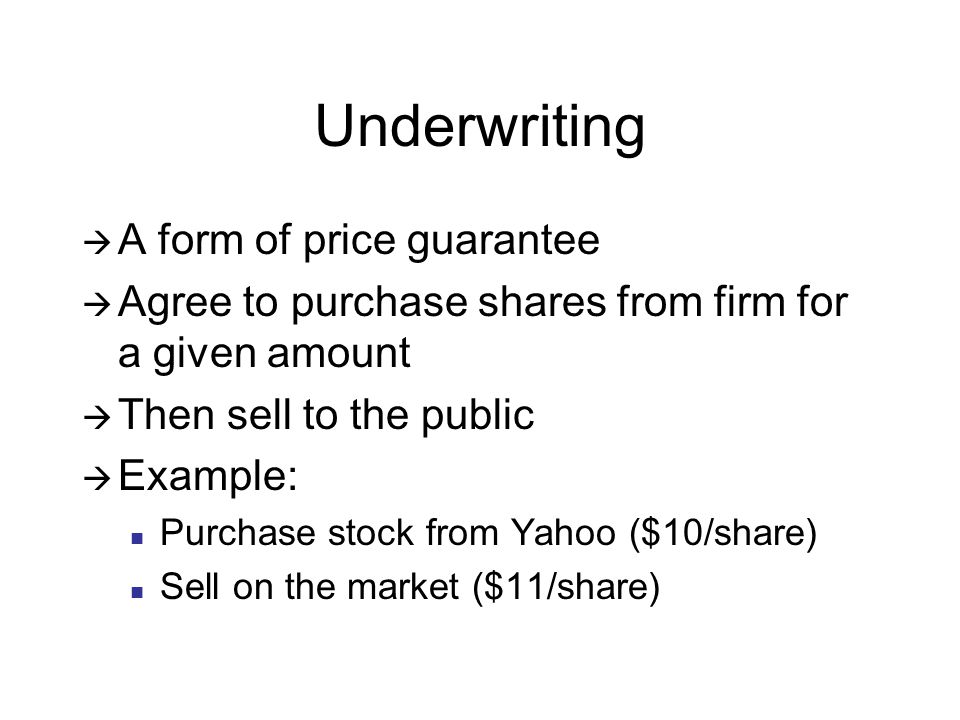 Underwriting  A form of price guarantee  Agree to purchase shares from firm for a given amount  Then sell to the public  Example: Purchase stock from Yahoo ($10/share) Sell on the market ($11/share)
