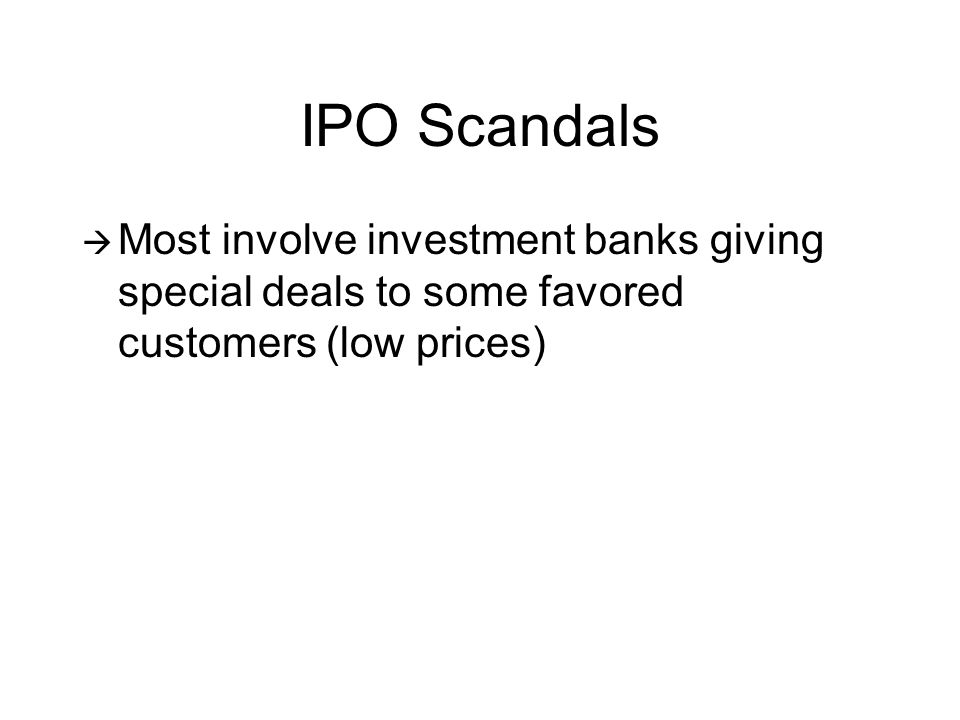 IPO Scandals  Most involve investment banks giving special deals to some favored customers (low prices)