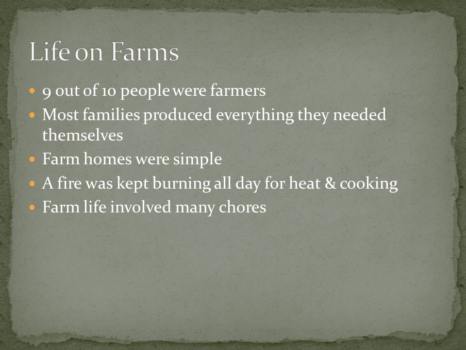 9 out of 10 people were farmers Most families produced everything they needed themselves Farm homes were simple A fire was kept burning all day for heat & cooking Farm life involved many chores