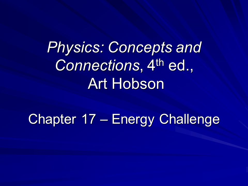 Physics: Concepts and Connections, 4 th ed., Art Hobson Chapter 17 – Energy Challenge