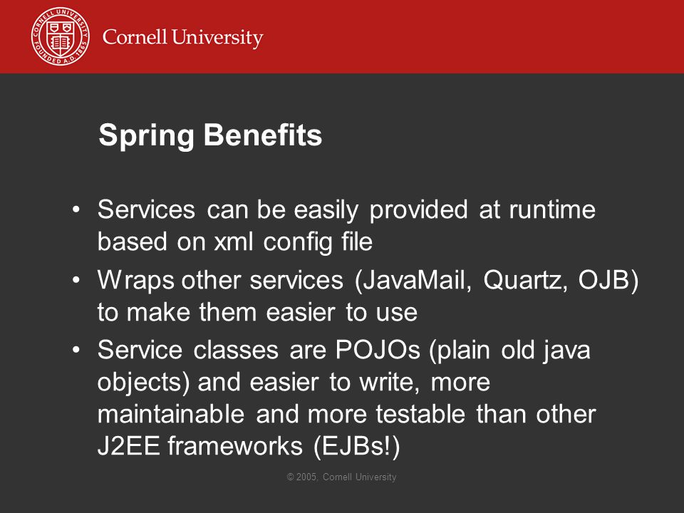 © 2005, Cornell University Spring Benefits Services can be easily provided at runtime based on xml config file Wraps other services (JavaMail, Quartz, OJB) to make them easier to use Service classes are POJOs (plain old java objects) and easier to write, more maintainable and more testable than other J2EE frameworks (EJBs!)