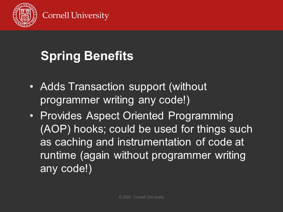 © 2005, Cornell University Spring Benefits Adds Transaction support (without programmer writing any code!) Provides Aspect Oriented Programming (AOP) hooks; could be used for things such as caching and instrumentation of code at runtime (again without programmer writing any code!)