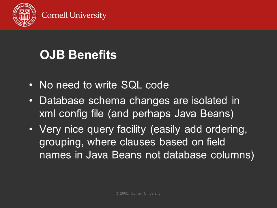 © 2005, Cornell University OJB Benefits No need to write SQL code Database schema changes are isolated in xml config file (and perhaps Java Beans) Very nice query facility (easily add ordering, grouping, where clauses based on field names in Java Beans not database columns)