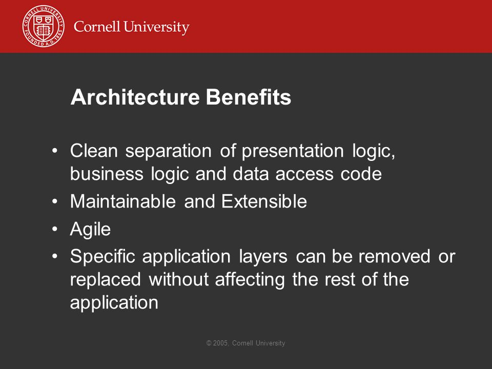 © 2005, Cornell University Architecture Benefits Clean separation of presentation logic, business logic and data access code Maintainable and Extensible Agile Specific application layers can be removed or replaced without affecting the rest of the application