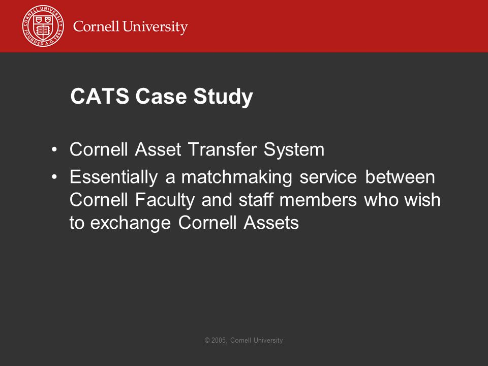© 2005, Cornell University CATS Case Study Cornell Asset Transfer System Essentially a matchmaking service between Cornell Faculty and staff members who wish to exchange Cornell Assets