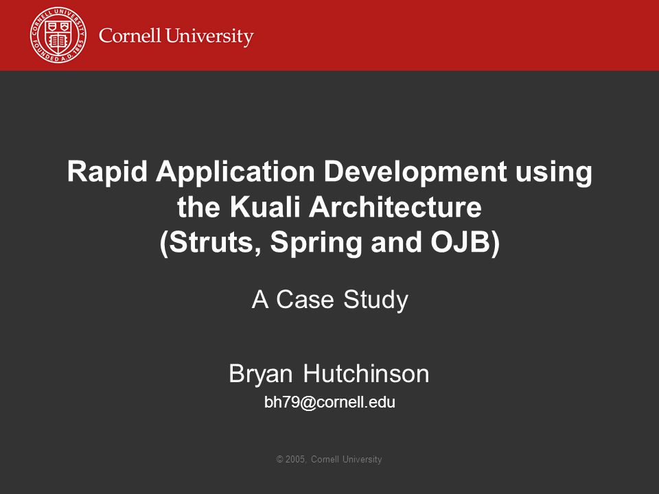 Rapid Application Development using the Kuali Architecture (Struts, Spring and OJB) A Case Study Bryan Hutchinson