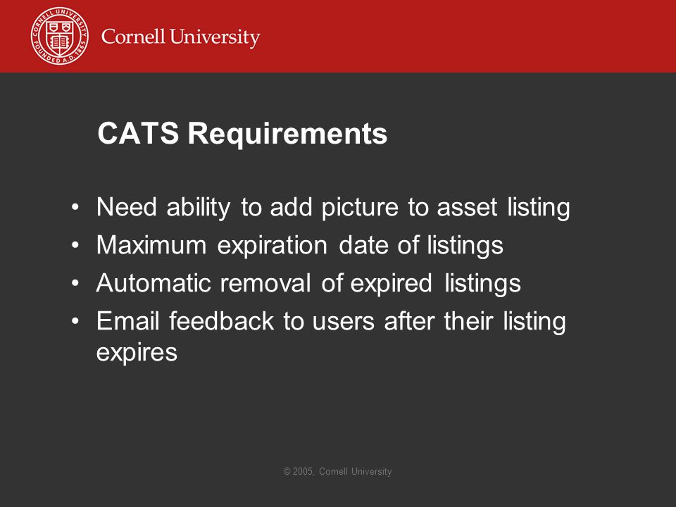 © 2005, Cornell University CATS Requirements Need ability to add picture to asset listing Maximum expiration date of listings Automatic removal of expired listings  feedback to users after their listing expires