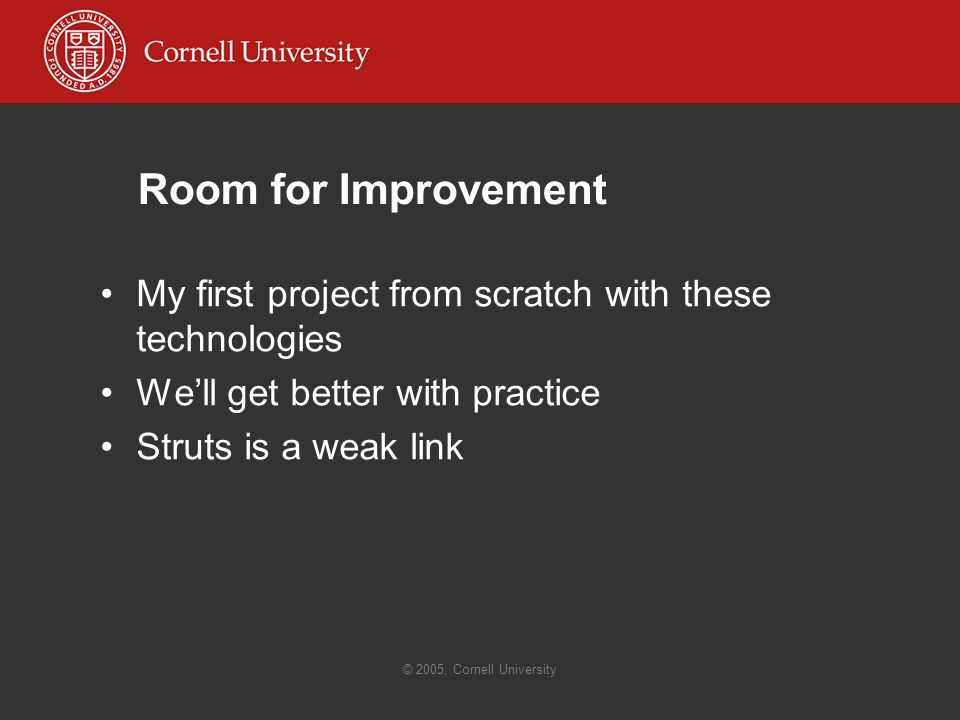 © 2005, Cornell University Room for Improvement My first project from scratch with these technologies We'll get better with practice Struts is a weak link