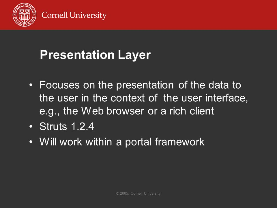 © 2005, Cornell University Presentation Layer Focuses on the presentation of the data to the user in the context of the user interface, e.g., the Web browser or a rich client Struts Will work within a portal framework
