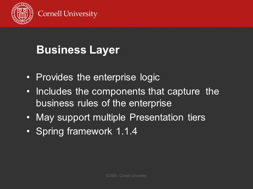 © 2005, Cornell University Business Layer Provides the enterprise logic Includes the components that capture the business rules of the enterprise May support multiple Presentation tiers Spring framework 1.1.4