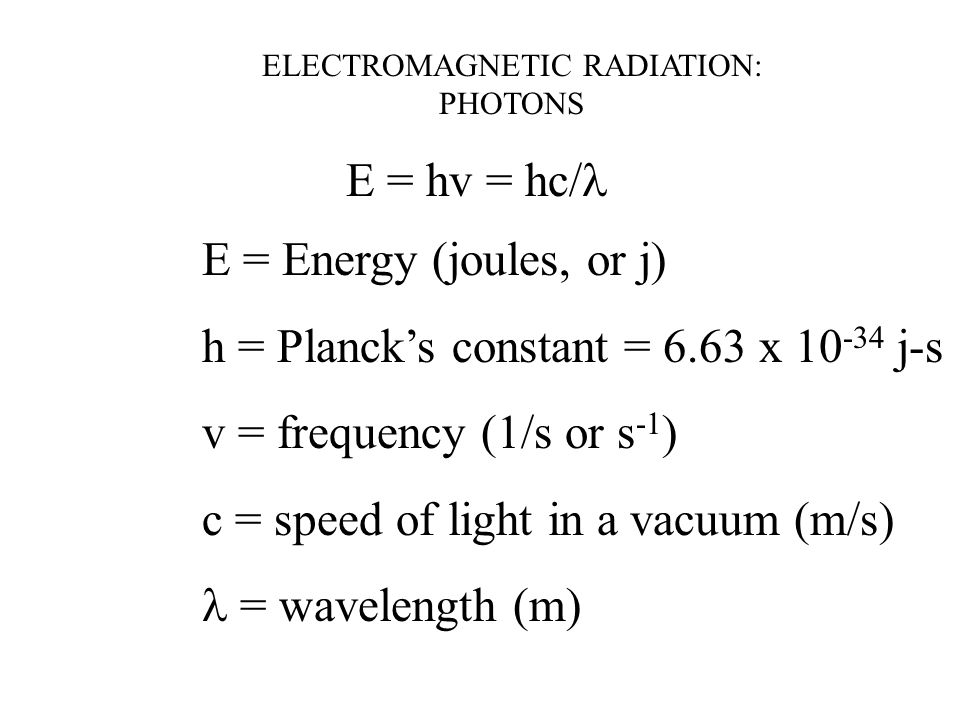 ELECTROMAGNETIC RADIATION: PHOTONS E = hv = hc/ E = Energy (joules, or j) h = Planck's constant = 6.63 x j-s v = frequency (1/s or s -1 ) c = speed of light in a vacuum (m/s)  = wavelength (m)